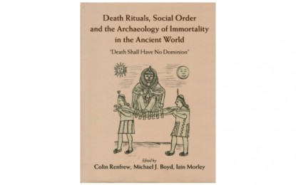 Death Rituals, Social Order and the Archaeology of Immortality in the Ancient World, by Colin Renfrew, Michael J Boyd, and Iain Morley (eds)